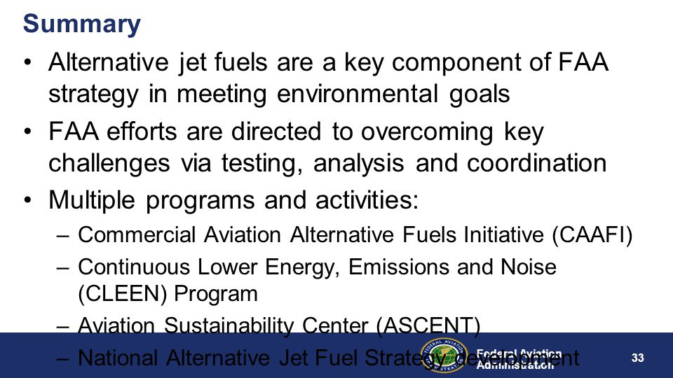 Federal Aviation Administration Summary Alternative jet fuels are a key component of FAA strategy in meeting environmental goals FAA efforts are direc