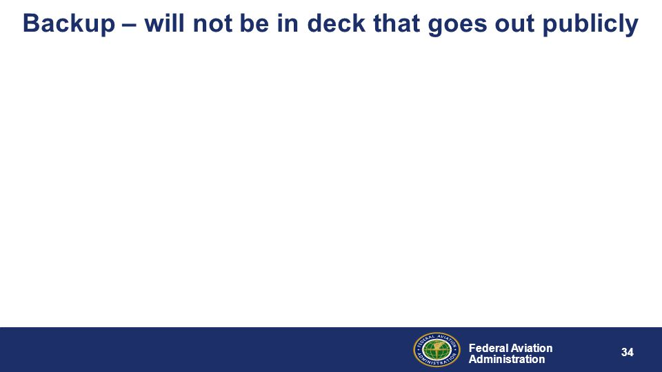 Federal Aviation Administration 34 Backup – will not be in deck that goes out publicly