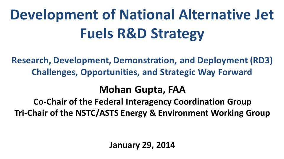 Development of National Alternative Jet Fuels R&D Strategy Research, Development, Demonstration, and Deployment (RD3) Challenges, Opportunities, and Strategic Way Forward Mohan Gupta, FAA Co-Chair of the Federal Interagency Coordination Group Tri-Chair of the NSTC/ASTS Energy & Environment Working Group January 29, 2014