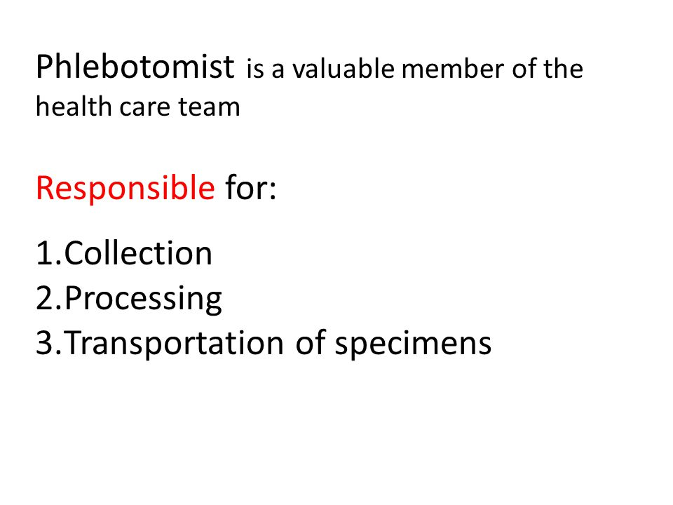 Phlebotomist is a valuable member of the health care team Responsible for: 1.Collection 2.Processing 3.Transportation of specimens