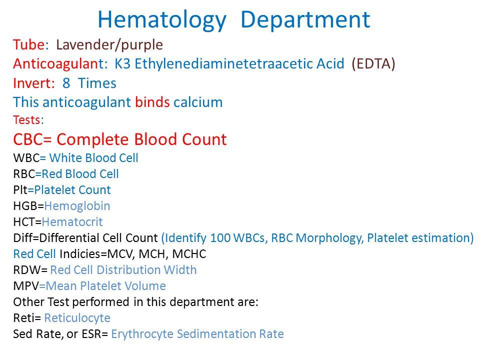 Hematology Department Tube: Lavender/purple Anticoagulant: K3 Ethylenediaminetetraacetic Acid (EDTA) Invert: 8 Times This anticoagulant binds calcium