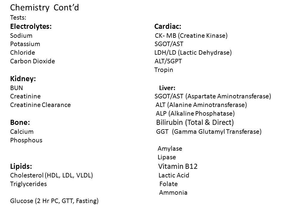 Chemistry Cont'd Tests: Electrolytes: Cardiac: Sodium CK- MB (Creatine Kinase) Potassium SGOT/AST Chloride LDH/LD (Lactic Dehydrase) Carbon Dioxide AL