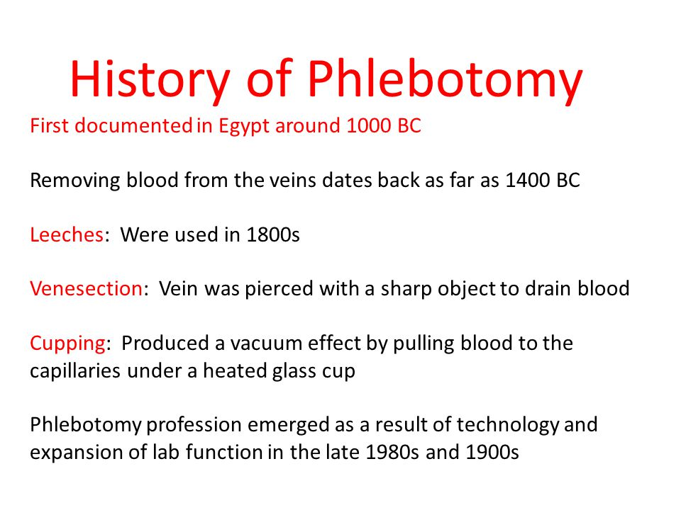 History of Phlebotomy First documented in Egypt around 1000 BC Removing blood from the veins dates back as far as 1400 BC Leeches: Were used in 1800s