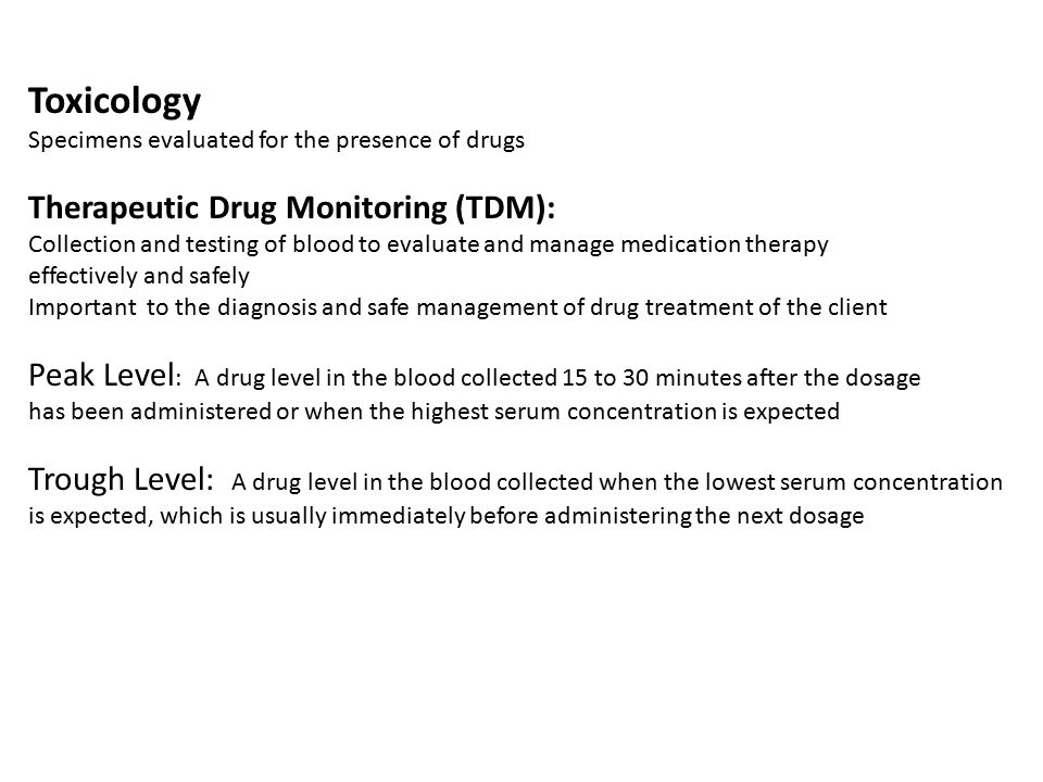 Toxicology Specimens evaluated for the presence of drugs Therapeutic Drug Monitoring (TDM): Collection and testing of blood to evaluate and manage med