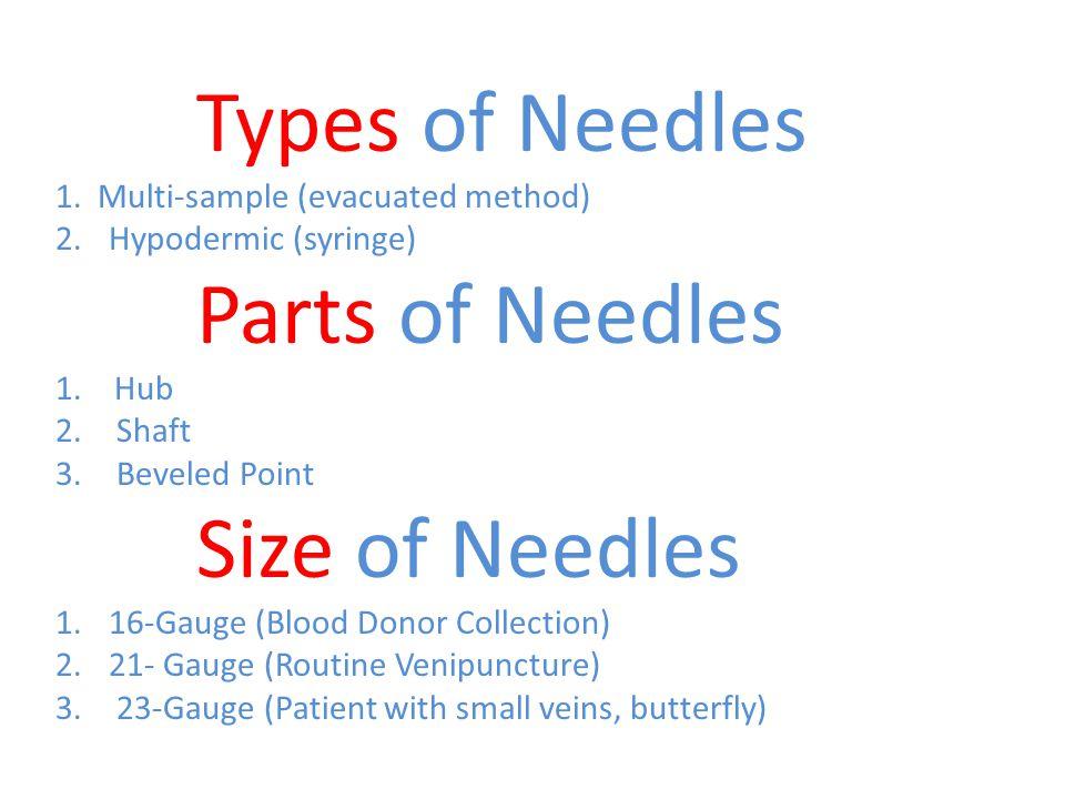 Types of Needles 1. Multi-sample (evacuated method) 2.Hypodermic (syringe) Parts of Needles 1. Hub 2. Shaft 3. Beveled Point Size of Needles 1.16-Gaug