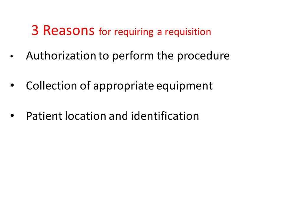 3 Reasons for requiring a requisition Authorization to perform the procedure Collection of appropriate equipment Patient location and identification