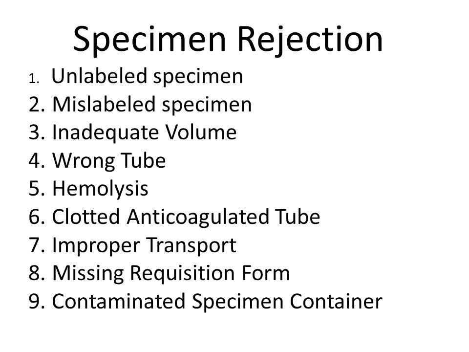 Specimen Rejection 1. Unlabeled specimen 2.Mislabeled specimen 3.Inadequate Volume 4.Wrong Tube 5.Hemolysis 6.Clotted Anticoagulated Tube 7.Improper T