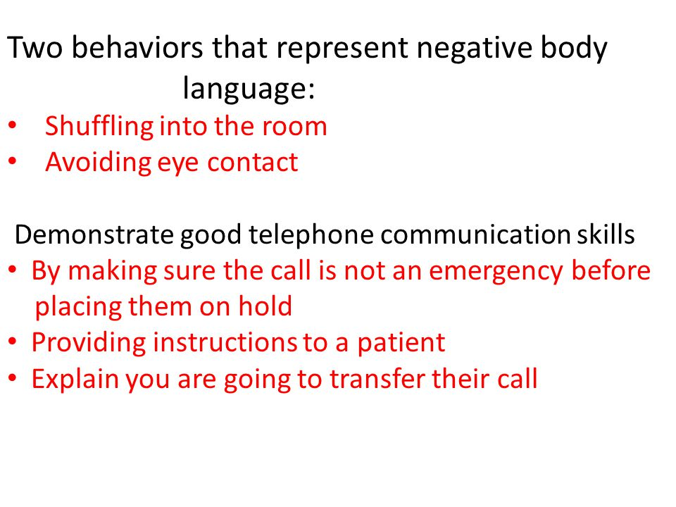 Two behaviors that represent negative body language: Shuffling into the room Avoiding eye contact Demonstrate good telephone communication skills By m