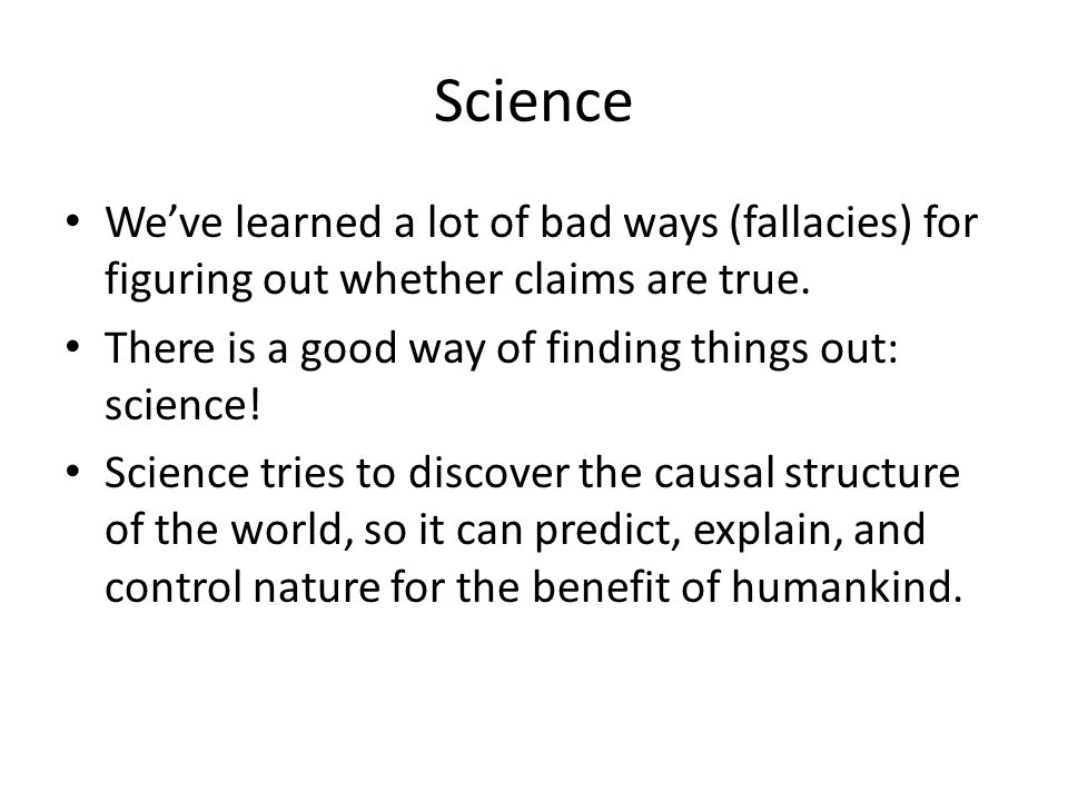 Science We've learned a lot of bad ways (fallacies) for figuring out whether claims are true.