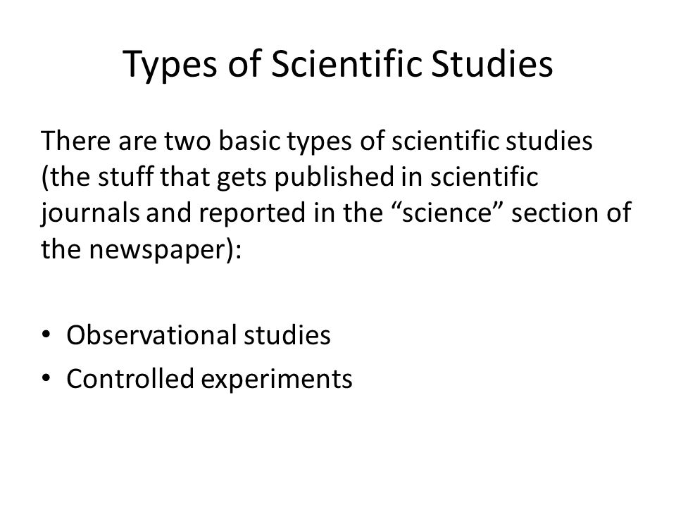Types of Scientific Studies There are two basic types of scientific studies (the stuff that gets published in scientific journals and reported in the science section of the newspaper): Observational studies Controlled experiments