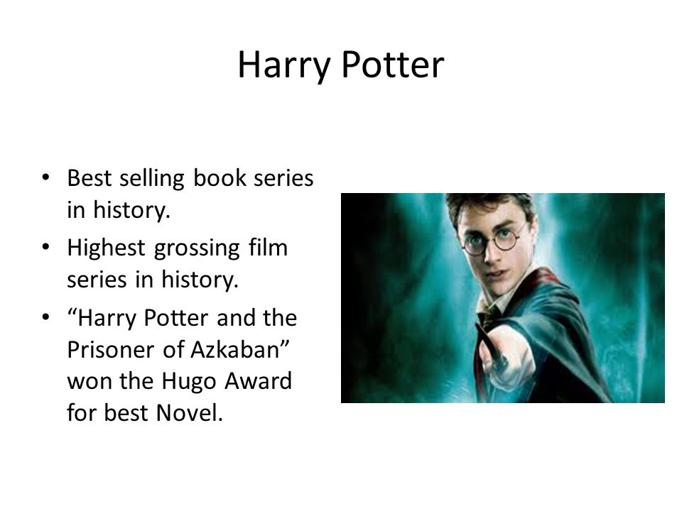 Harry Potter Best selling book series in history. Highest grossing film series in history.