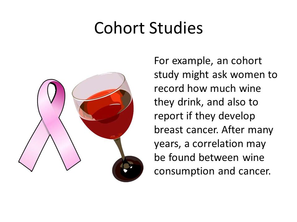 Cohort Studies For example, an cohort study might ask women to record how much wine they drink, and also to report if they develop breast cancer.