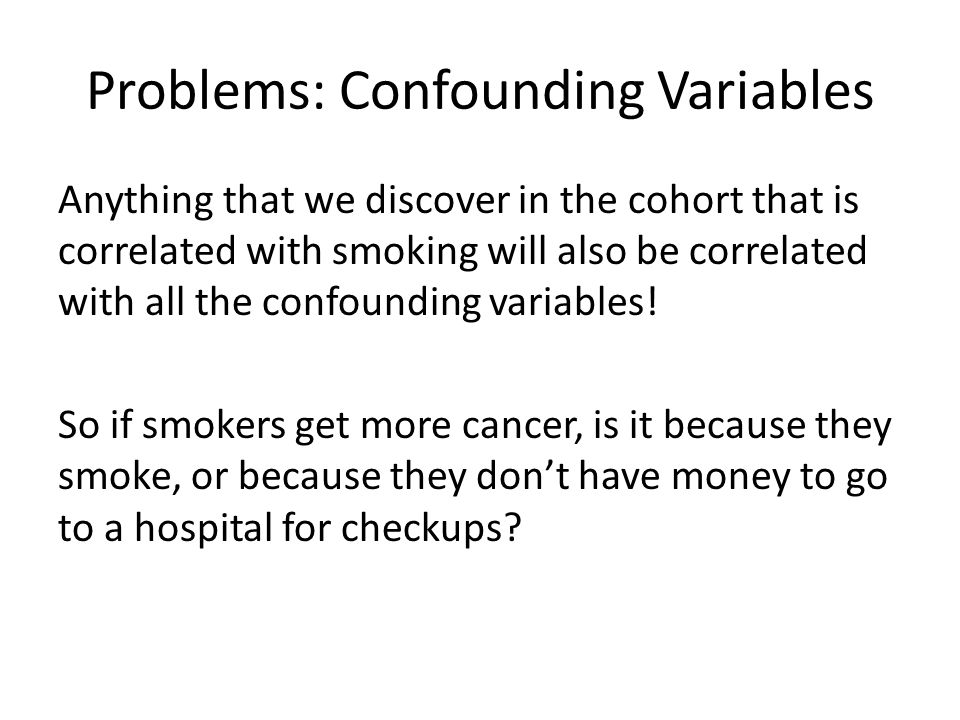 Problems: Confounding Variables Anything that we discover in the cohort that is correlated with smoking will also be correlated with all the confounding variables.