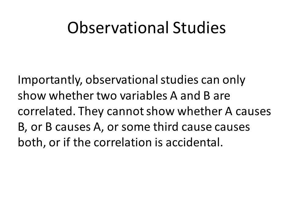 Observational Studies Importantly, observational studies can only show whether two variables A and B are correlated.