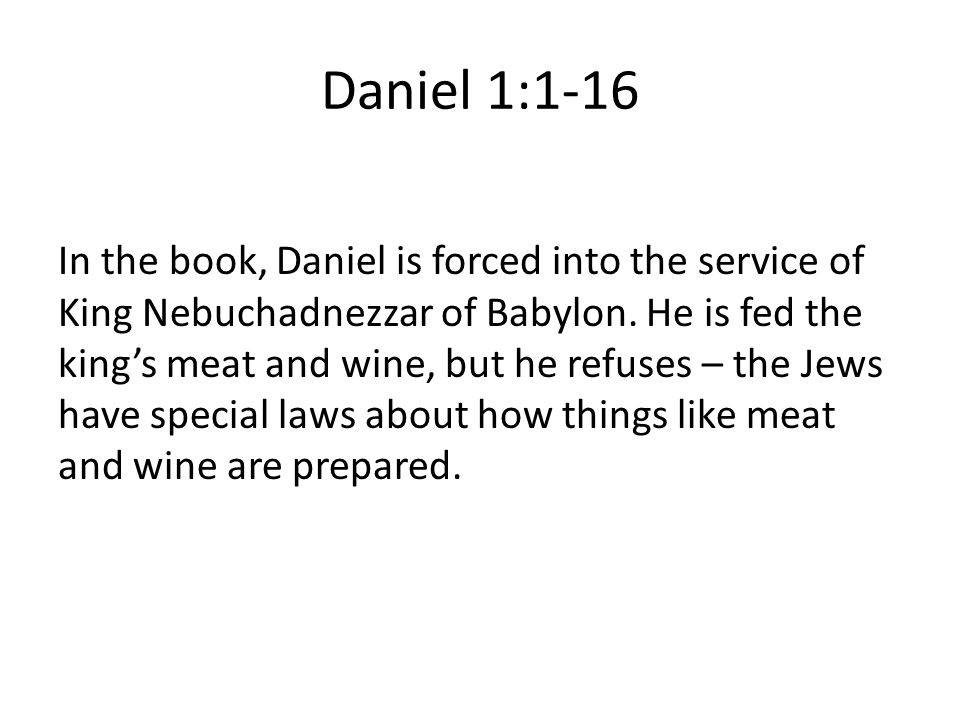 Daniel 1:1-16 In the book, Daniel is forced into the service of King Nebuchadnezzar of Babylon.