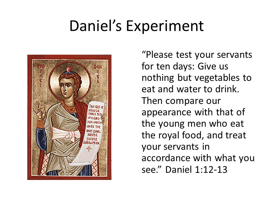Daniel's Experiment Please test your servants for ten days: Give us nothing but vegetables to eat and water to drink.