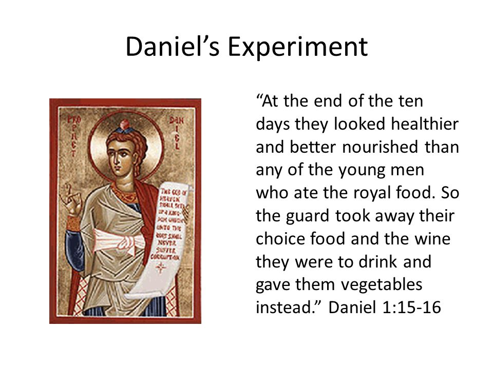Daniel's Experiment At the end of the ten days they looked healthier and better nourished than any of the young men who ate the royal food.