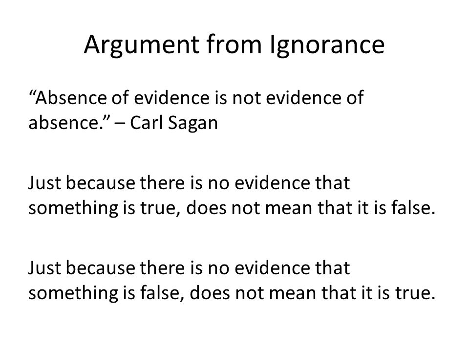 Argument from Ignorance Absence of evidence is not evidence of absence. – Carl Sagan Just because there is no evidence that something is true, does not mean that it is false.