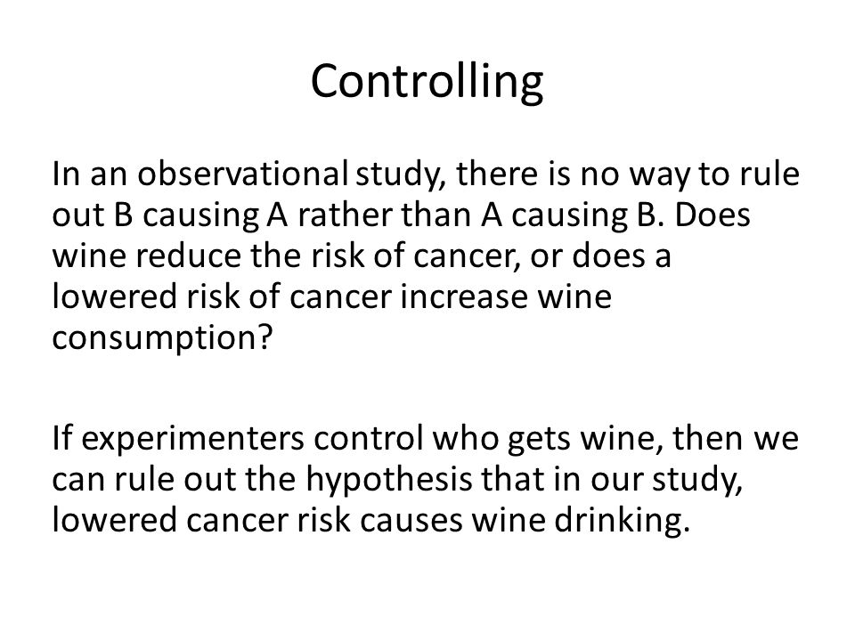 Controlling In an observational study, there is no way to rule out B causing A rather than A causing B.