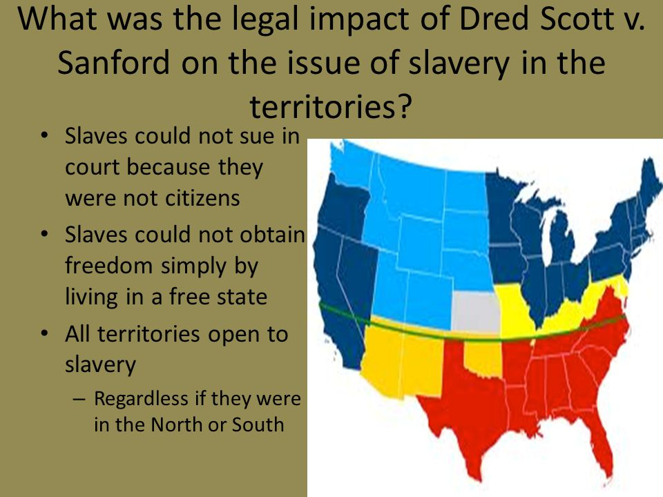 What was the legal impact of Dred Scott v. Sanford on the issue of slavery in the territories? Slaves could not sue in court because they were not cit