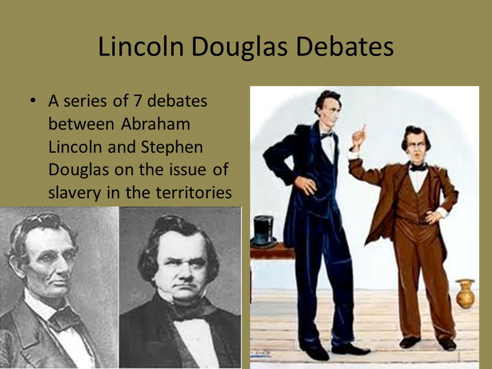 Lincoln Douglas Debates A series of 7 debates between Abraham Lincoln and Stephen Douglas on the issue of slavery in the territories