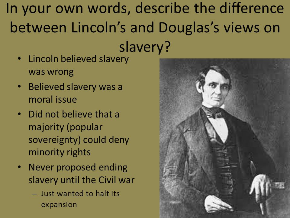 In your own words, describe the difference between Lincoln's and Douglas's views on slavery? Lincoln believed slavery was wrong Believed slavery was a