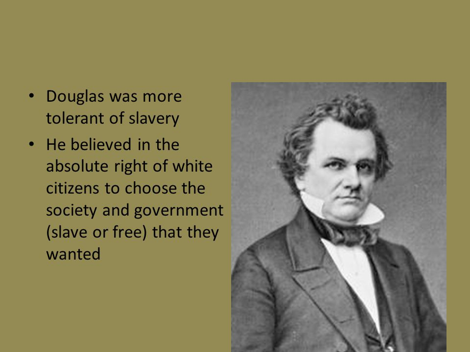 Douglas was more tolerant of slavery He believed in the absolute right of white citizens to choose the society and government (slave or free) that the