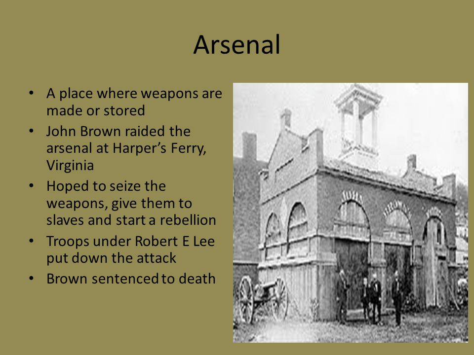 Arsenal A place where weapons are made or stored John Brown raided the arsenal at Harper's Ferry, Virginia Hoped to seize the weapons, give them to sl