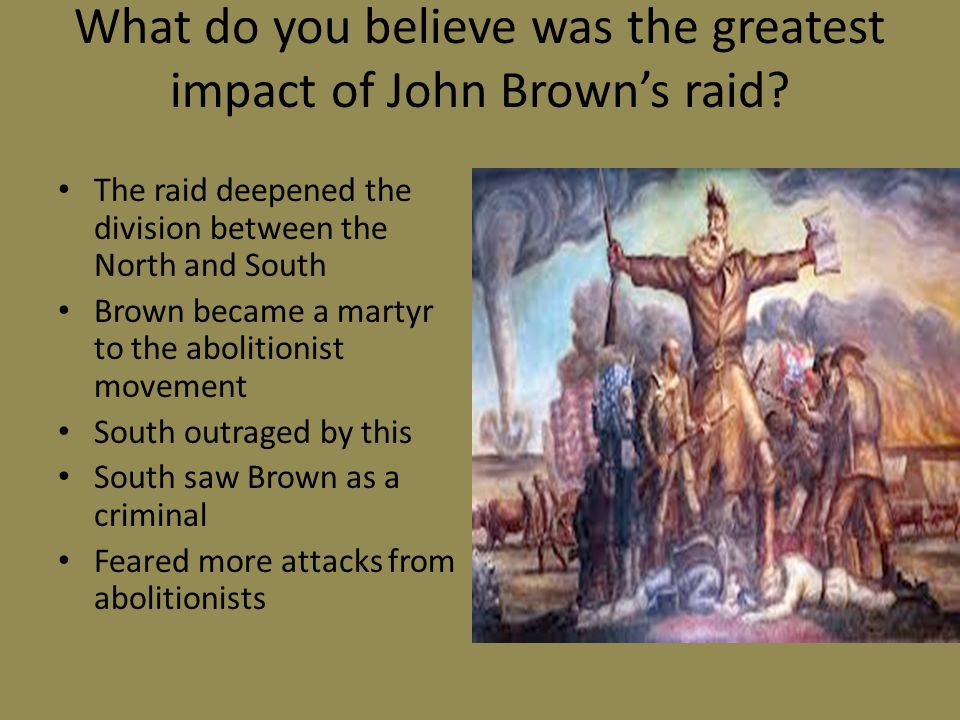 What do you believe was the greatest impact of John Brown's raid.