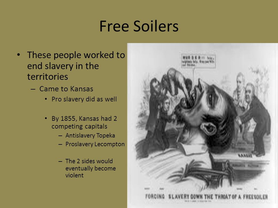 Free Soilers These people worked to end slavery in the territories – Came to Kansas Pro slavery did as well By 1855, Kansas had 2 competing capitals – Antislavery Topeka – Proslavery Lecompton – The 2 sides would eventually become violent
