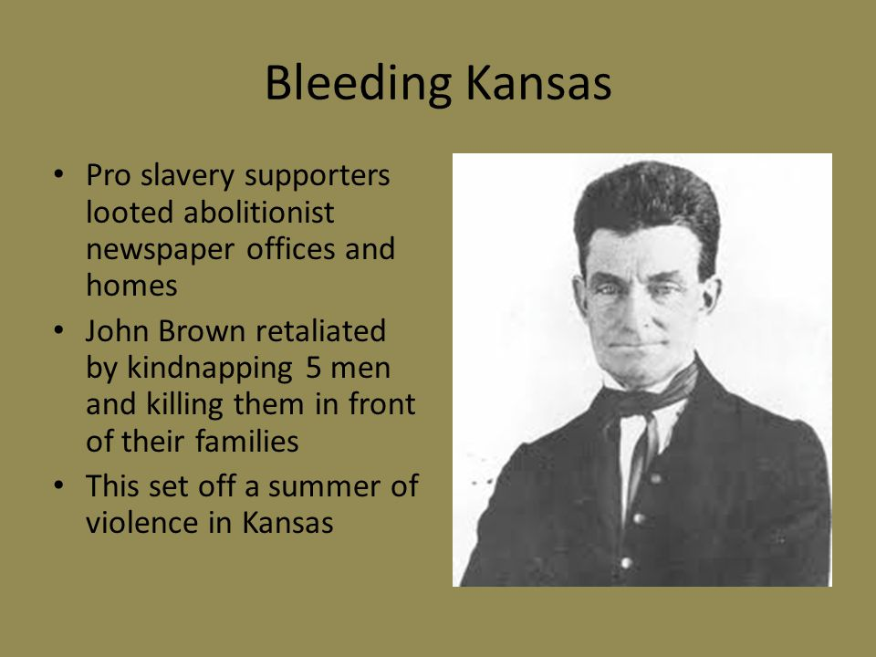 Bleeding Kansas Pro slavery supporters looted abolitionist newspaper offices and homes John Brown retaliated by kindnapping 5 men and killing them in front of their families This set off a summer of violence in Kansas