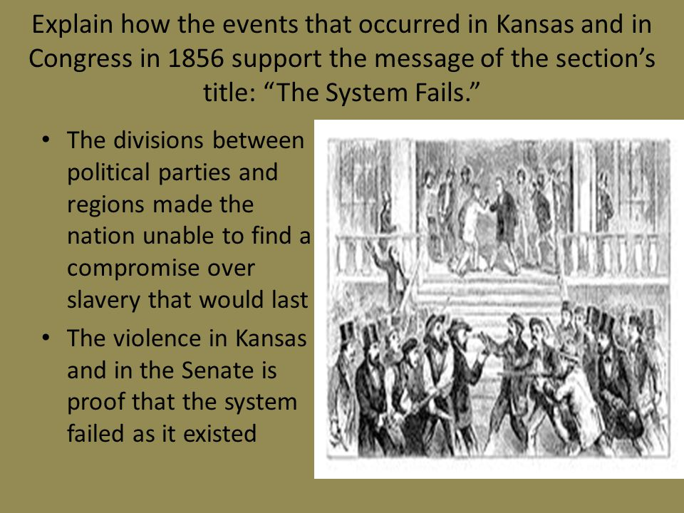 Explain how the events that occurred in Kansas and in Congress in 1856 support the message of the section's title: The System Fails. The divisions between political parties and regions made the nation unable to find a compromise over slavery that would last The violence in Kansas and in the Senate is proof that the system failed as it existed