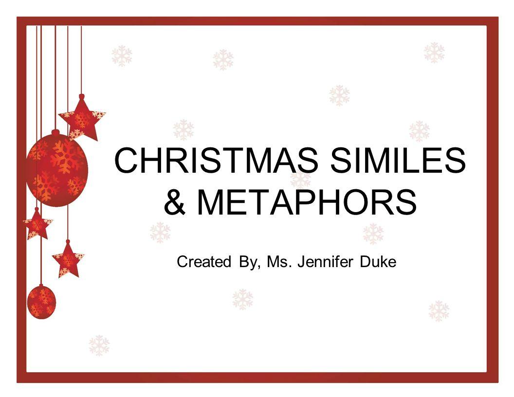 CHRISTMAS SIMILES & METAPHORS Created By, Ms. Jennifer Duke