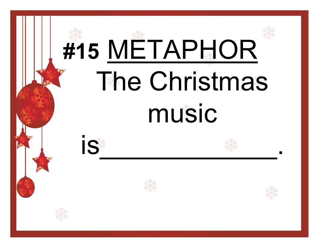 METAPHOR The Christmas music is____________. #15