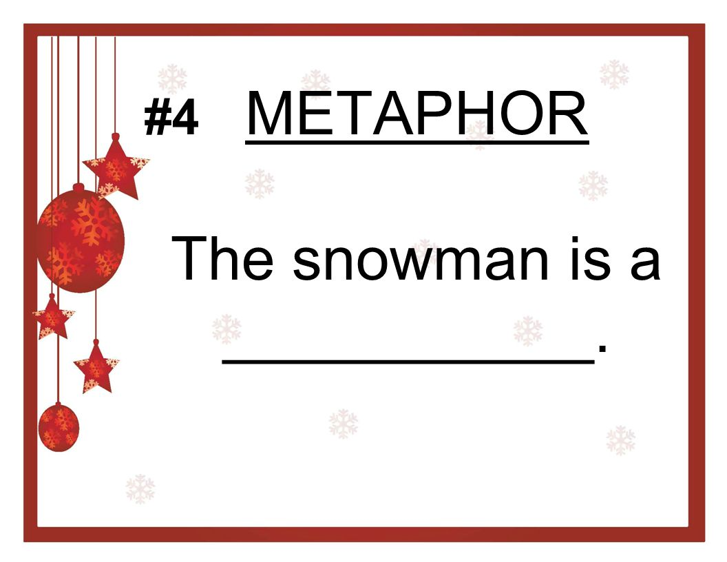 METAPHOR The snowman is a ___________. #4