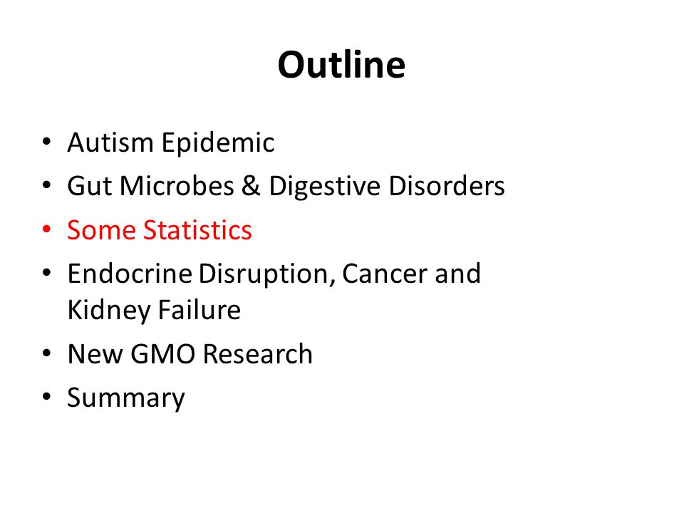 Outline Autism Epidemic Gut Microbes & Digestive Disorders Some Statistics Endocrine Disruption, Cancer and Kidney Failure New GMO Research Summary