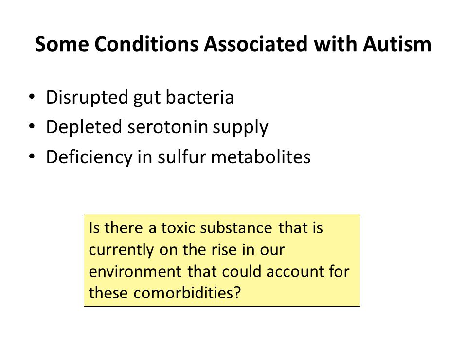Some Conditions Associated with Autism Disrupted gut bacteria Depleted serotonin supply Deficiency in sulfur metabolites Is there a toxic substance that is currently on the rise in our environment that could account for these comorbidities?