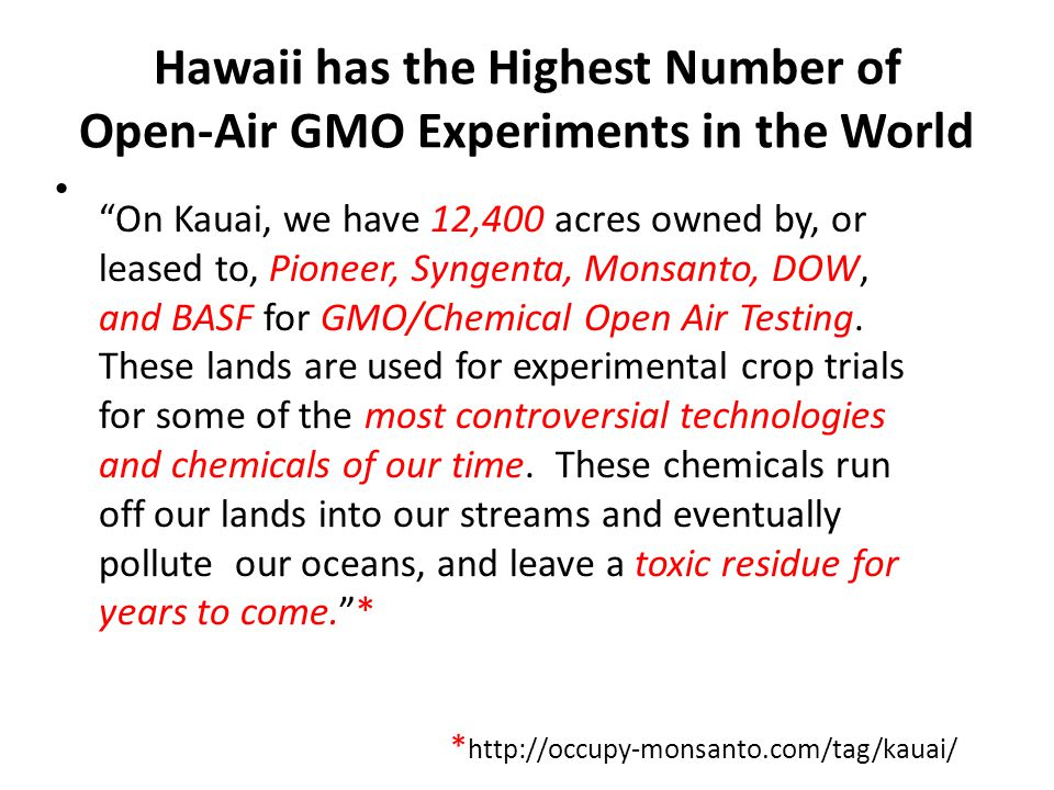Hawaii has the Highest Number of Open-Air GMO Experiments in the World On Kauai, we have 12,400 acres owned by, or leased to, Pioneer, Syngenta, Monsanto, DOW, and BASF for GMO/Chemical Open Air Testing.