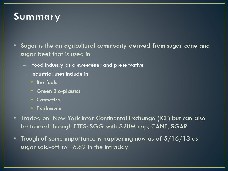 Sugar is the an agricultural commodity derived from sugar cane and sugar beet that is used in –Food industry as a sweetener and preservative –Industrial uses include in Bio-fuels Green Bio-plastics Cosmetics Explosives Traded on New York Inter Continental Exchange (ICE) but can also be traded through ETFS: SGG with $28M cap, CANE, SGAR Trough of some importance is happening now as of 5/16/13 as sugar sold-off to 16.82 in the intraday