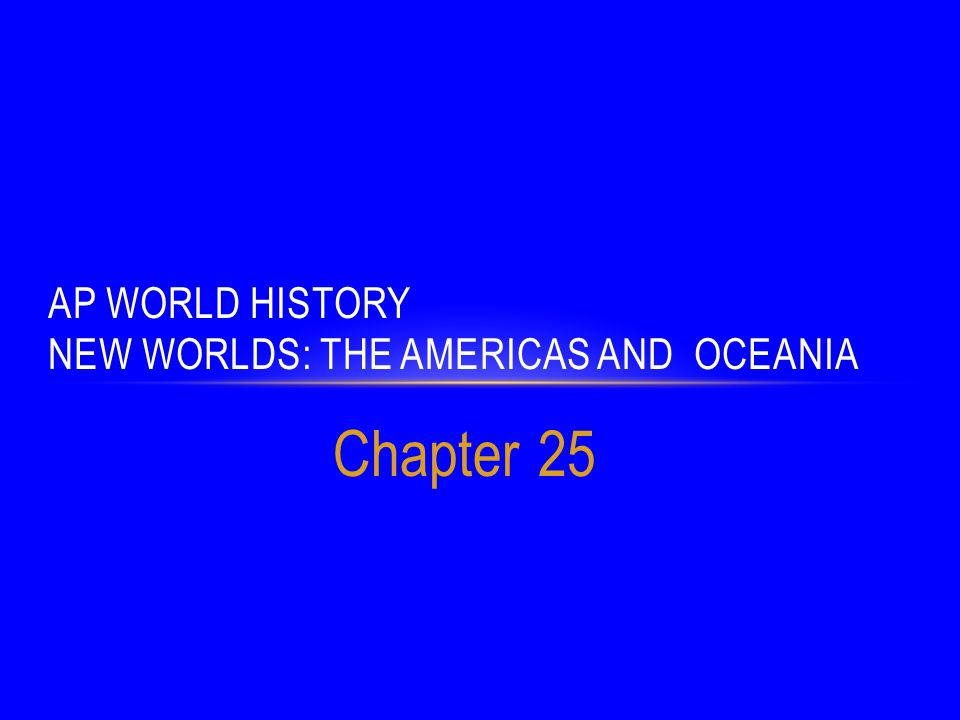 Chapter 25 AP WORLD HISTORY NEW WORLDS: THE AMERICAS AND OCEANIA