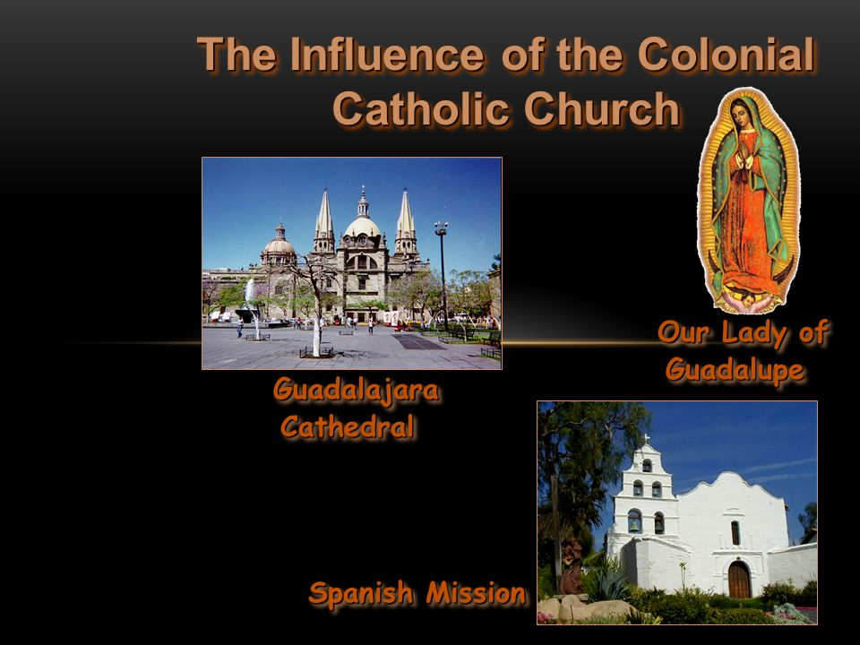 The Influence of the Colonial Catholic Church Guadalajara Cathedral Guadalajara Cathedral Our Lady of Guadalupe Our Lady of Guadalupe Spanish Mission