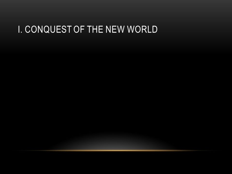 I. CONQUEST OF THE NEW WORLD