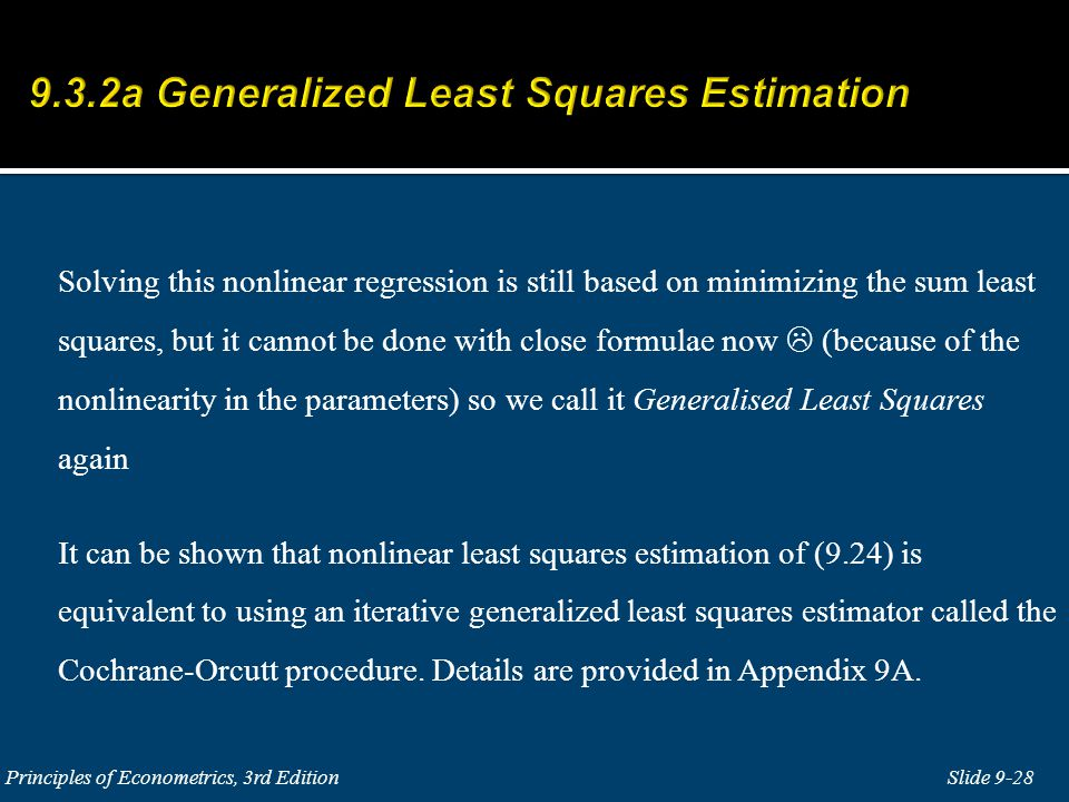 Solving this nonlinear regression is still based on minimizing the sum least squares, but it cannot be done with close formulae now  (because of the nonlinearity in the parameters) so we call it Generalised Least Squares again It can be shown that nonlinear least squares estimation of (9.24) is equivalent to using an iterative generalized least squares estimator called the Cochrane-Orcutt procedure.