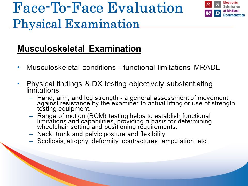 Face-To-Face Evaluation Physical Examination Musculoskeletal Examination Musculoskeletal conditions - functional limitations MRADL Physical findings & DX testing objectively substantiating limitations –Hand, arm, and leg strength - a general assessment of movement against resistance by the examiner to actual lifting or use of strength testing equipment.
