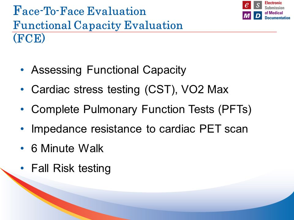 F ace-To-Face Evaluation Functional Capacity Evaluation (FCE) Assessing Functional Capacity Cardiac stress testing (CST), VO2 Max Complete Pulmonary F