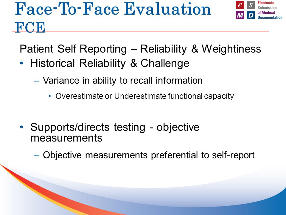 Face-To-Face Evaluation FCE Patient Self Reporting – Reliability & Weightiness Historical Reliability & Challenge –Variance in ability to recall information Overestimate or Underestimate functional capacity Supports/directs testing - objective measurements –Objective measurements preferential to self-report