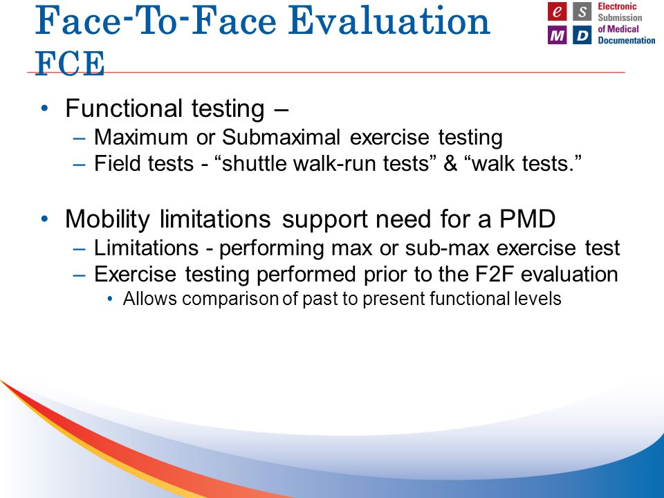 Face-To-Face Evaluation FCE Functional testing – –Maximum or Submaximal exercise testing –Field tests - shuttle walk-run tests & walk tests. Mobility limitations support need for a PMD –Limitations - performing max or sub-max exercise test –Exercise testing performed prior to the F2F evaluation Allows comparison of past to present functional levels