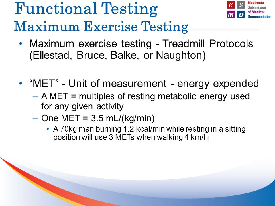 Functional Testing Maximum Exercise Testing Maximum exercise testing - Treadmill Protocols (Ellestad, Bruce, Balke, or Naughton) MET - Unit of measurement - energy expended –A MET = multiples of resting metabolic energy used for any given activity –One MET = 3.5 mL/(kg/min) A 70kg man burning 1.2 kcal/min while resting in a sitting position will use 3 METs when walking 4 km/hr