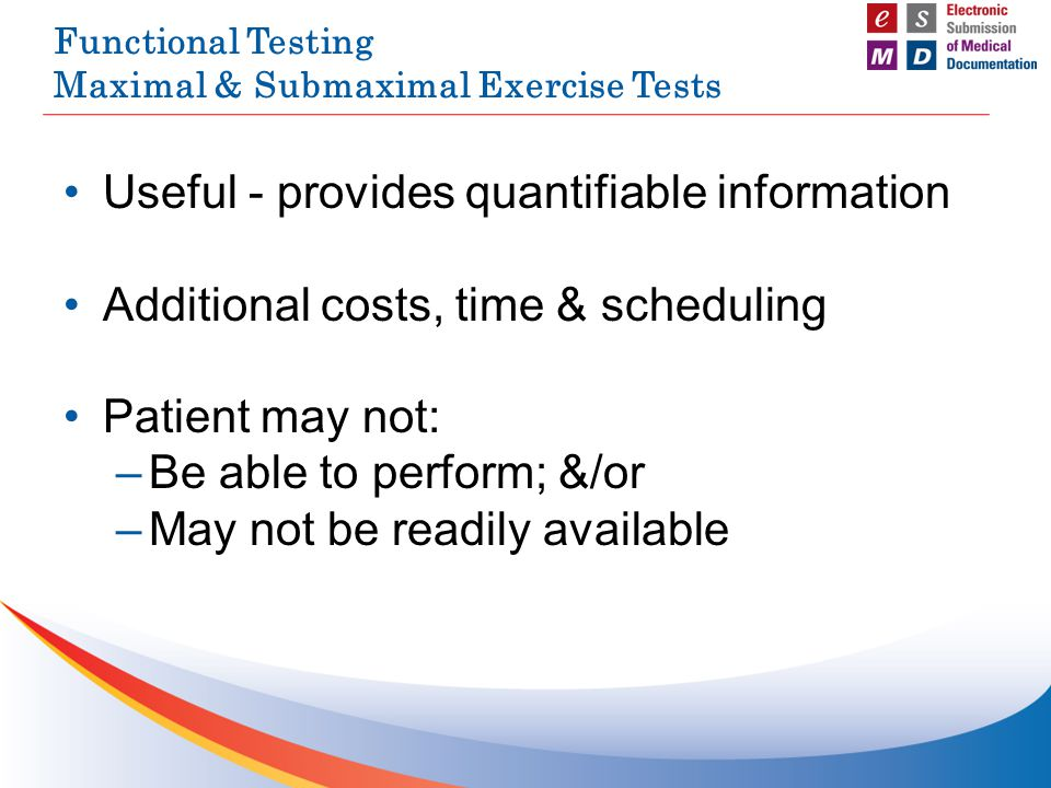 Functional Testing Maximal & Submaximal Exercise Tests Useful - provides quantifiable information Additional costs, time & scheduling Patient may not: –Be able to perform; &/or –May not be readily available