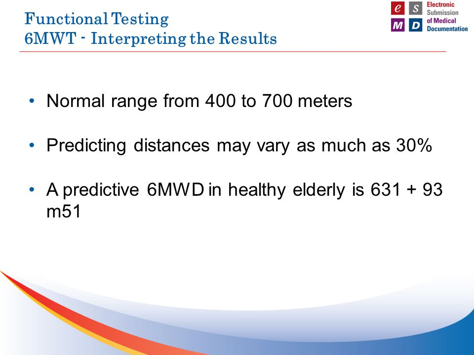 Functional Testing 6MWT - Interpreting the Results Normal range from 400 to 700 meters Predicting distances may vary as much as 30% A predictive 6MWD in healthy elderly is 631 + 93 m51